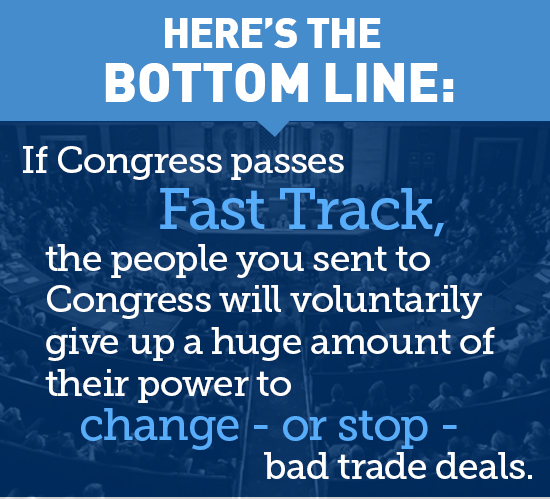 Here's the bottom line: If Congress passes Fast Track, the people you sent to Congress will voluntarily give up a huge amount of power to change - or stop - bad trade deals.