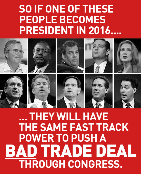 So if a Republican becomes President in 2016, he or she will have the same Fast Track power to push a bad trade bill through Congress.