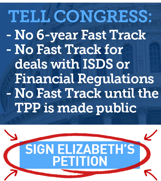 No six year Fast Track. No Fast Track for deals with ISDS or Financial Regulations. No Fast Track until the TPP is made public. Sign Elizabeth's petition.